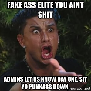 Flippinpauly - Fake ass elite you aint shit admins let us know day one. Sit yo punkass down.