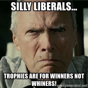 Clint Eastwood Gran Torino - Silly liberals... Trophies are for winners not whiners!