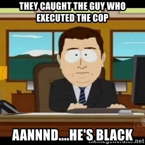 south park aand it's gone - they caught the guy who executed the cop aannnd....he's black