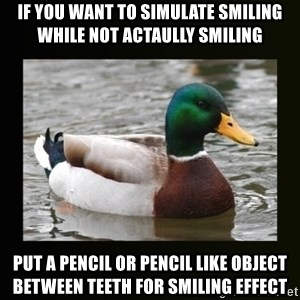 good advice duck - IF YOU WANT TO SIMULATE SMILING WHILE NOT ACTAULLY SMILING PUT A PENCIL OR PENCIL LIKE OBJECT BETWEEN TEETH FOR SMILING EFFECT