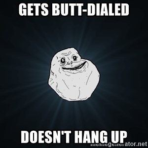 Forever Alone - Gets butt-dialed doesn't hang up