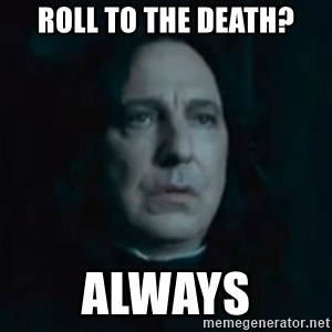 Always Snape - Roll to the death? Always