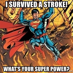 Badass Superman - i survived a stroke! what's your super power?