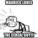 Cereal Guy Spit - Maurico loves  the cereal guy!!!