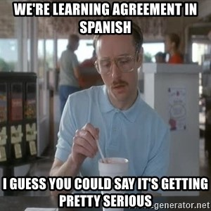 things are getting serious - we're learning agreement in spanish i guess you could say it's getting pretty serious