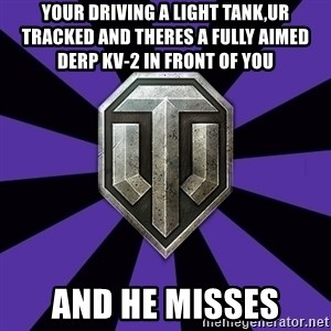 World of Tanks - your driving a light tank,ur tracked and theres a fully aimed derp kv-2 in front of you and he misses
