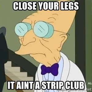 dr farnsworth - Close your legs It aint a strip club