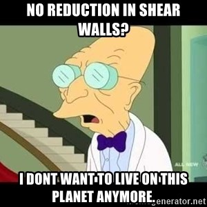 I dont want to live on this planet - NO REDUCTION IN SHEAR WALLS? I DONT WANT TO LIVE ON THIS PLANET ANYMORE.