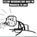 Cereal Guy Spit - Its my wedding day and I'm married to Joe!