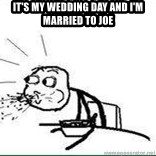 Cereal Guy Spit - It's my wedding day and i'm married to Joe