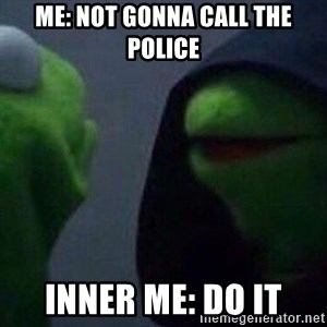 Evil kermit - Me: not gonna call the police Inner me: do it