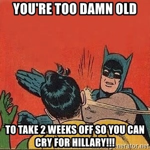batman slap robin - You're too damn old To take 2 weeks off so you can cry for Hillary!!!