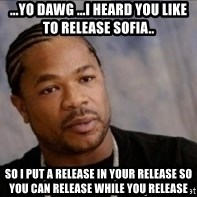 Xzibit WTF - ...yo dawg ...I heard you like to release SOFIA.. so I put a release in your release so you can release while you release
