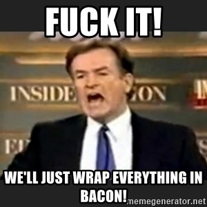 bill o' reilly fuck it - Fuck it! We'll Just wrap everything in bacon!