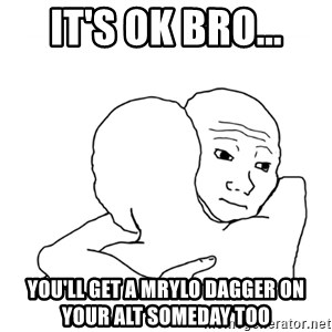 I know that feel bro blank - It's OK bro... You'll get a Mrylo dagger on your alt someday too