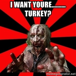 Zombie - I want youre..........                 turkey?