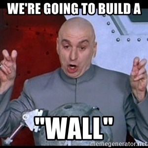 "dr. evil quote - We're going to build a  ""wall"""