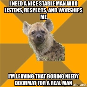 Hypocrite Hyena - I need a nice stable man who listens, respects, and worships me I'm leaving that boring needy doormat for a real man