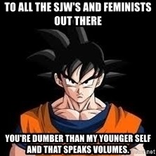 goku - to all the SJW's and feminists out there you're dumber than my younger self and that speaks volumes.