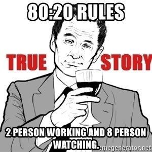 true story - 80:20 rules 2 person working and 8 person watching.