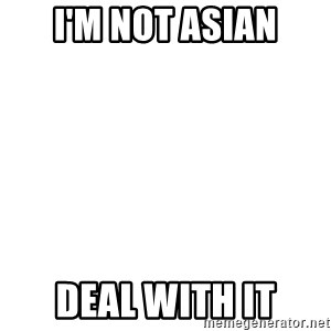 Deal With It - I'm not asian Deal with it