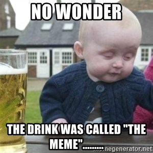 "Bad Drunk Baby - No wonder the drink was called ""the meme""........."