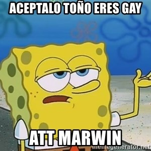 I'll have you know Spongebob - aceptalo toño eres gay att marwin