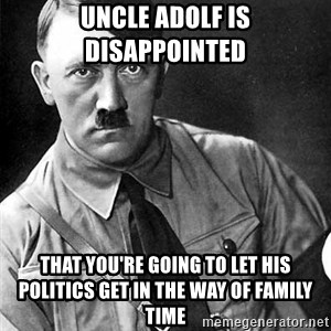 Hitler Advice - uncle adolf is disappointed  that you're going to let his politics get in the way of family time