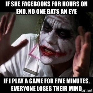joker mind loss - If she facebooks for hours on end, no one bats an eye If I play a game for five minutes, everyone loses their mind