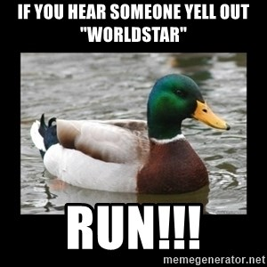 "advice mallard - If you hear someone yell out ""WORLDSTAR"" RUN!!!"