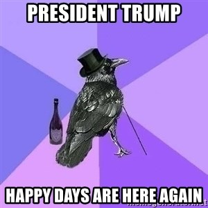 Rich Raven - president trump happy days are here again