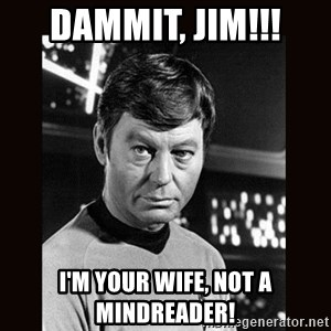Leonard McCoy - DAMMIT, JIM!!! I'm your wife, not a mindreader!