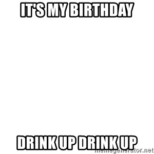 Blank Template - it's my birthday drink up drink up
