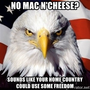 Freedom Eagle  - No mac n'cheese? Sounds like your home country could use some freedom