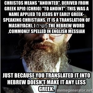"""Like-A-Jew - christos Means """"anointed"""", derived from Greek χριω (chrio) """"to anoint"""". This was a name applied to Jesus by early Greek-speaking Christians. It is a translation of the Hebrew word מָשִׁיחַ (mashiyach), commonly spelled in English messiah, just because you translated it into hebrew doesn't make it any less greek."""