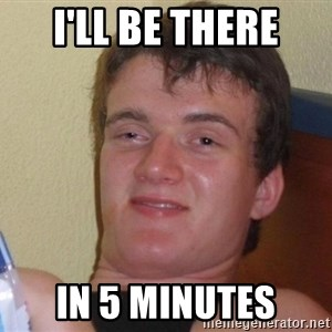 Stoned Guy [Meme] - I'll be there In 5 minutes