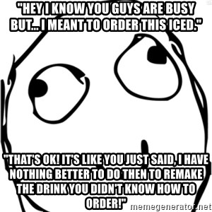 """Derp meme - """"Hey I know you guys are busy but... I meant to order this iced."""" """"That's ok! It's like you just said, I have nothing better to do then to remake the drink you didn't know how to order!"""""""