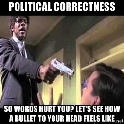 Say what again - political correctness so words hurt you? let's see how a bullet to your head feels like