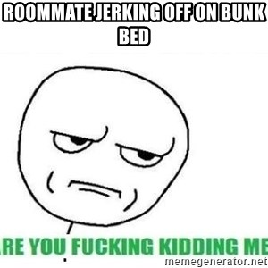 Are You Fucking Kidding Me - Roommate jerking off on bunk bed