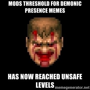 Bloody Doom Guy - Mods threshold for demonic presence memes Has now reached unsafe levels