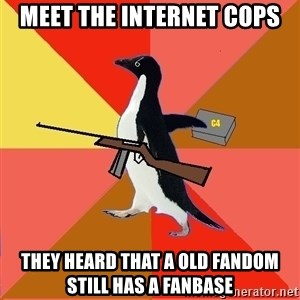 Socially Fed Up Penguin - Meet the internet cops They heard that a old fandom still has a fanbase
