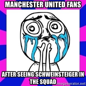 tears of joy dude - MANCHESTER UNITED FANS AFTER SEEING SCHWEINSTEIGER IN THE SQUAD