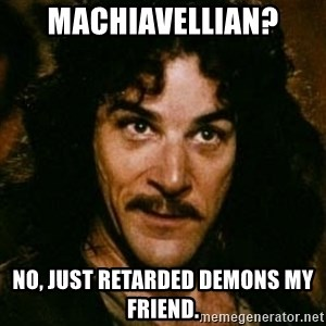 You keep using that word, I don't think it means what you think it means - Machiavellian? No, just retarded demons my friend.