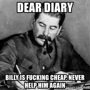 Dear Diary - Dear diary Billy is fucking cheap. Never help him again