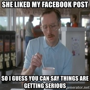 things are getting serious - She liked my facebook post So i guess you can say things are getting serious