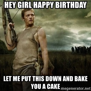 Daryl Dixon - Hey girl happy birthday let me put this down and bake you a cake