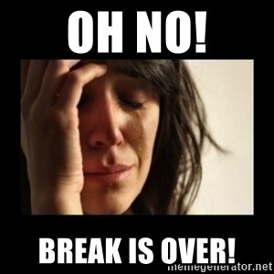 todays problem crying woman - OH NO! BREAK IS OVER!