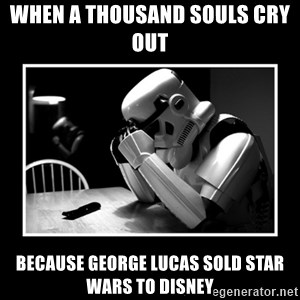 Sad Trooper - When a thousand souls cry out  because George Lucas sold star wars to disney