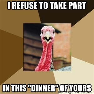 "Quirky Turkey - i refuse to take part in this ""dinner"" of yours"