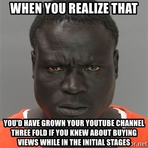 Jailnigger - when you realize that you'd have grown your youtube channel three fold if you knew about buying views while in the initial stages